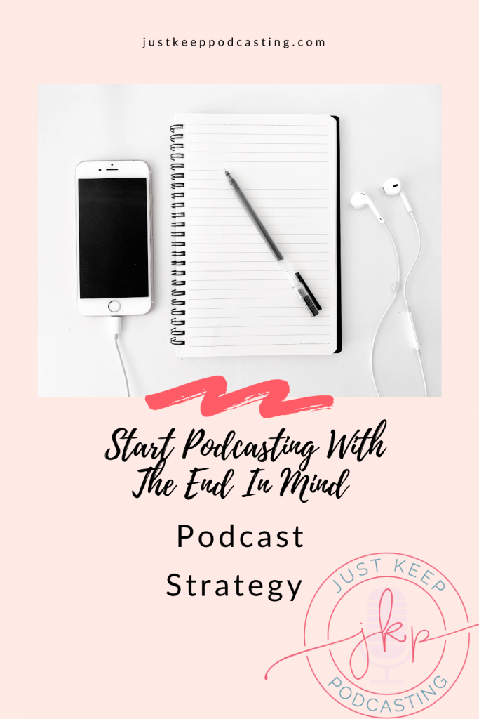 Podcast Strategy: Start Podcasting with the end in mind
